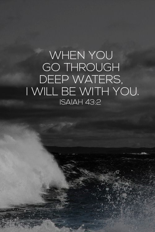 """When you go through deep waters and great trouble, I will be with you. When you go through rivers of difficulty, you will not drown"" Isaiah 43:2 (TLB).:"