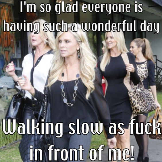 I'm so glad everyone is having such a wonderful day, walking slow as fuck in front of me!