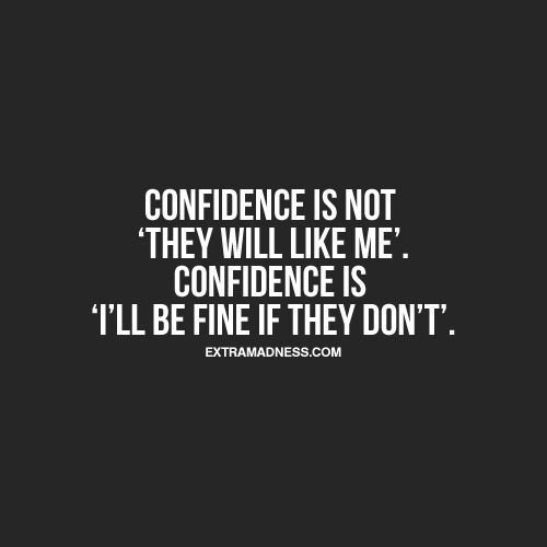 "Confidence is not ""they will like me"". Confidence is ""I'll be find if they don't"" .:"