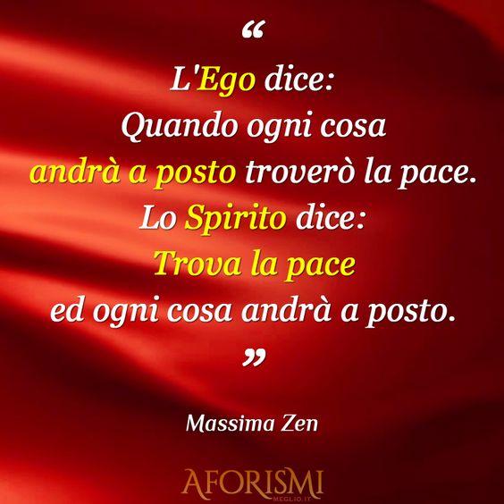 L'Ego dice: Quando ogni cosa andrà a posto troverò la pace. Lo Spirito dice: Trova la pace ed ogni cosa andrà a posto.: