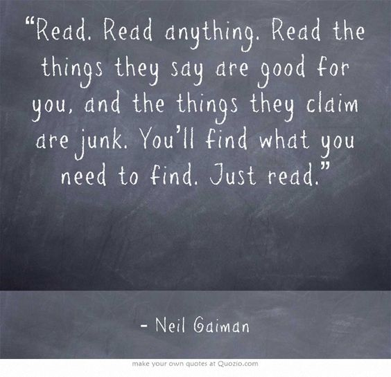 """Read. Read anything. Read the things they say are good for you, and the things they claim are junk. You'll find what you need to find. Just read."" Neil Gaiman:"