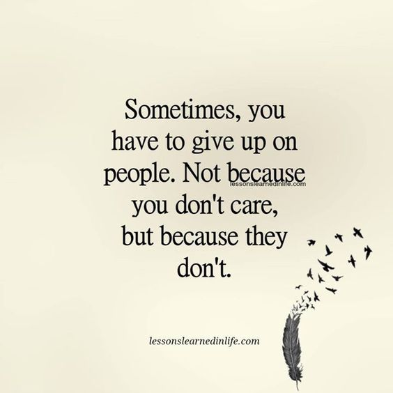 Sometimes you have to give up on people. Not because you don't care, because they don't.: