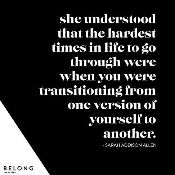 During this time in my life, I feel these words are so true--I'm transitioning from one version of myself to another (and possibly another). Give yourself the freedom to allow the hard times change, mold and make you into a better you.