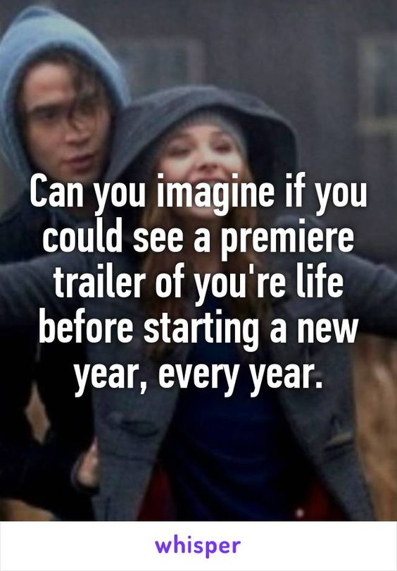 Can you imagine if you could see a premiere trailer of you're life before starting a new year, every year.
