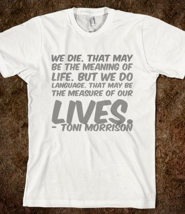 We die. That may be the meaning of life. But we do language. That may be the measure of our lives.- Toni Morrison t-shirt