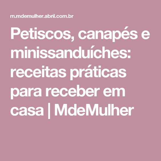 Petiscos, canapés e minissanduíches: receitas práticas para receber em casa   MdeMulher