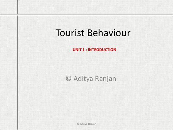 Tourist Behaviour © Aditya Ranjan UNIT 1 : INTRODUCTION © Aditya Ranjan