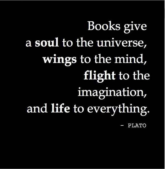"""Books give a soul to the universe, wings to the mind, flight to the imagination, and life to everything."" Plato:"