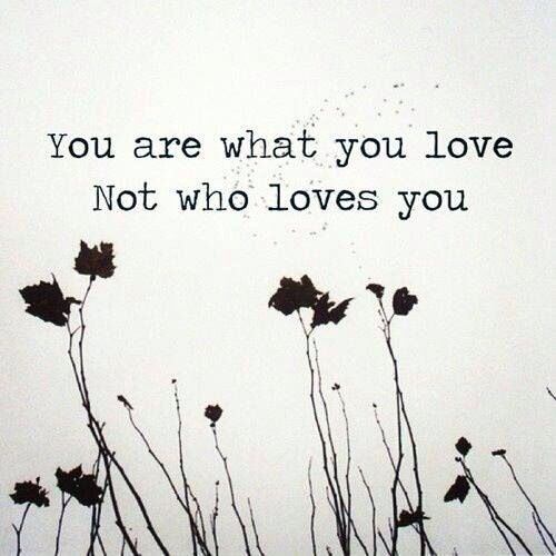 Image result for you are what you love not who loves you