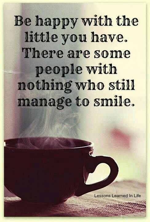 be happy with the little you have there are some people with nothing who still manage to smile