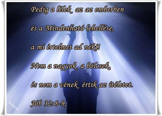"""""""Pedig a lélek az az emberben és a Mindenható lehelése, a mi értelmet ad néki! 9. Nem a nagyok a bölcsek, és nem a vének értik az ítéletet."""" Jób 32:8-9"""
