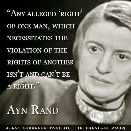 """""""[A 'right'] which necessitates the violation of the rights of another isn't and can't be a right.""""  Ayn Rand"""