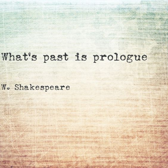 """""""What's past is prologue"""" -William Shakespeare, The Tempest"""