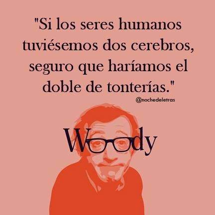 Si los humanos tuviéramos dos cerebros seguro que haríamos el doble de tonterías. #frases Woody Allen