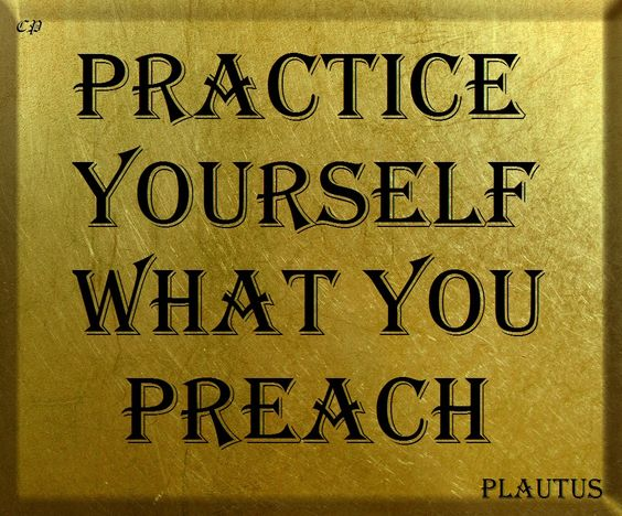 Practice yourself what you preach. Plautus