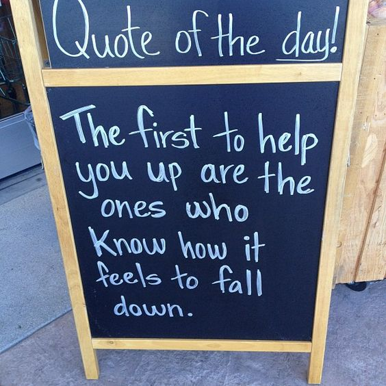 The first to help you are the ones who know how it feels to fall down.  Isn't that the truth!