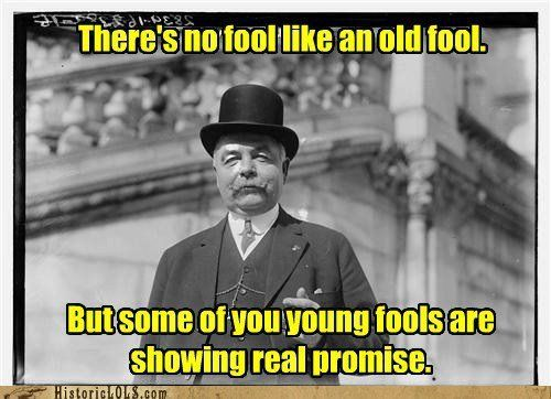 There's no fool like an old fool ... aah but ...: