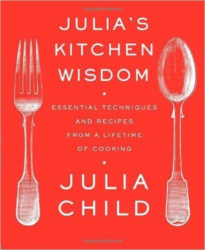 Julia's Kitchen Wisdom: Essential Techniques and Recipes from a Lifetime of Cooking: Julia Child, David Nussbaum: 9780375711855: Amazon.com: Books