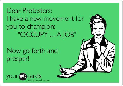 Dear Protesters: I have a new movement for you to champion: 'OCCUPY .... A JOB' Now go forth and prosper!