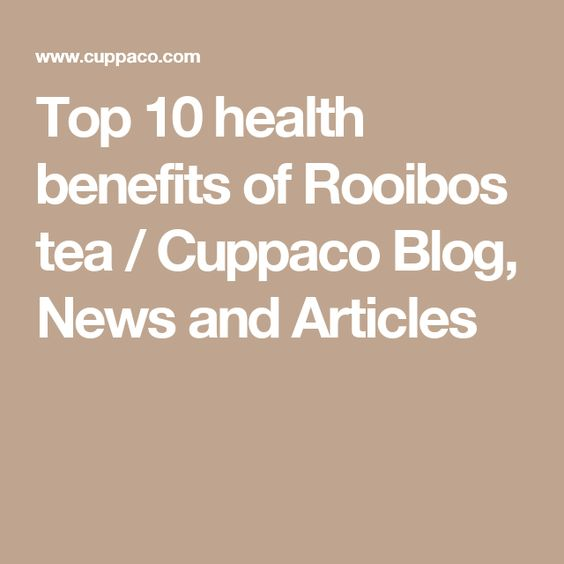 Top 10 health benefits of Rooibos tea / Cuppaco Blog, News and Articles