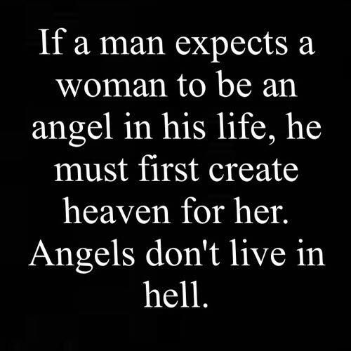 if a man expects a woman to be an angel, he must create heaven for her, angel's don't live in hell: