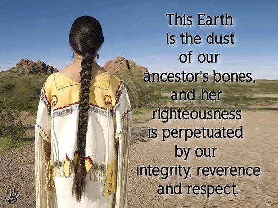 This Earth is the dust of our ancestor's bones, and her righteousness is perpetuated by our integrity, reverence and respect