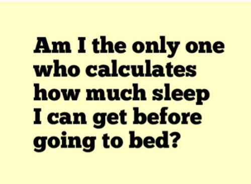 "Every night... I also calculate how much sleep my kid could get if he feel asleep ""right now""...no... ""right NOW"""