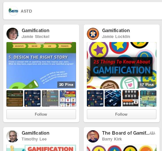 Gamification on Pinterest - Pinterest page listing all the gamification boards followed by ASTD, now the Association for Talent Development (ATD). We made the cut! Might take a while to wade through everyone's pins. Have fun!