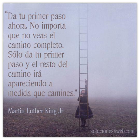 """""""Da tu primer paso ahora. No importa que no veas el camino completo. Sólo da tu primer paso y el resto del camino irá apareciendo a medida que camines"""" Martin Luther King"""