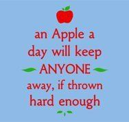 an Apple a day will keep ANYONE away, if thrown hard enough.