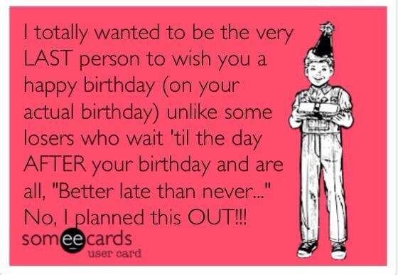 I totally wanted to be the very LAST person to wish you a happy birthday...   Someecards