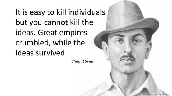 It is easy to kill individuals but you cannot kill the ideas. Great empires crumbled, while the ideas survived – Bhagat Singh