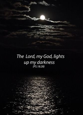 The Lord, my God, lights up my darkness. Psalms 18:28: