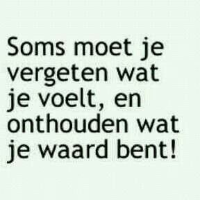 Dutch quote: Sometimes you need to forget what you feel, and remember your worth!