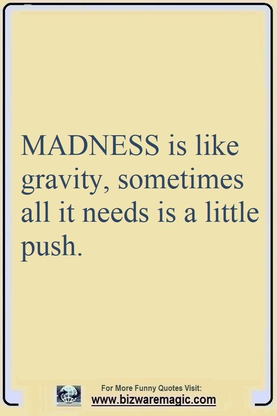 Madness Is Like Gravity Sometimes All It Needs Is A Little Push Click The Pin For More Funny Quotes Share The Cheer Pleas Funny Quotes Quotes Witty Quotes