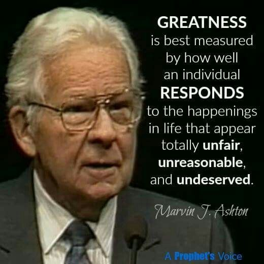 Marvin J. Ashton LDS Greatness is measured by how well an individual responds to the happenings in life that appear totally unfair, unreasonable and undeserved.