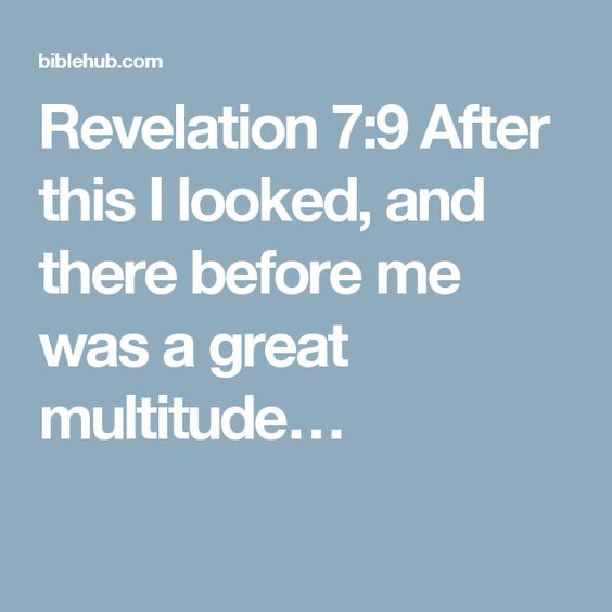 Revelation 7:9 After this I looked, and there before me was a great multitude…