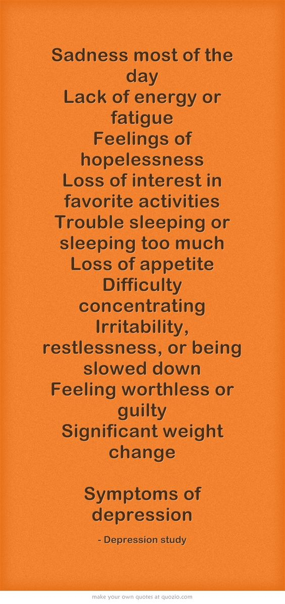 Sadness most of the day Lack of energy or fatigue Feelings of hopelessness Loss of interest in favorite activities Trouble sleeping or sleeping too much Loss of appetite Difficulty concentrating Irritability, restlessness, or being slowed down Feeling worthless or guilty Significant weight change Symptoms of depression