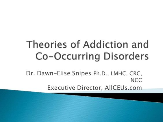 Theories of Addiction and Co-Occurring Disorders<br />Dr. Dawn-Elise Snipes Ph.D., LMHC, CRC, NCC<br />Executive Director,...