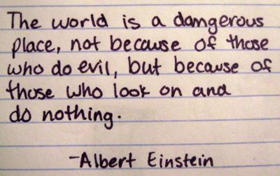 """""""The world is a dangerous place, not because of those who do evil, but because of those who look on and do nothing."""" - Albert Einstein"""