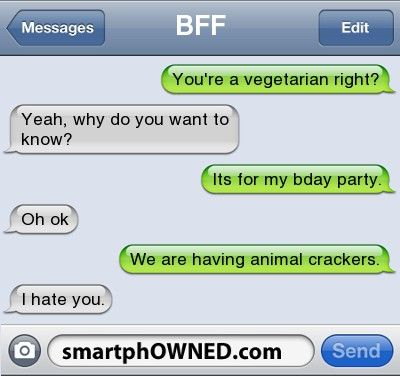Other - BFFYou're a vegetarian right?Yeah, why do you want to know?Its for my bday party.oh okWe are having animal crackers. I hate you.