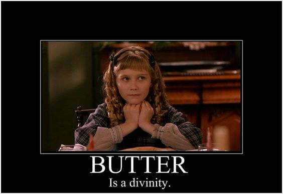 Butter is a divinity :) Little Women.. Amy is hilarious in Little Women plays. If your town has one- I recommend going!