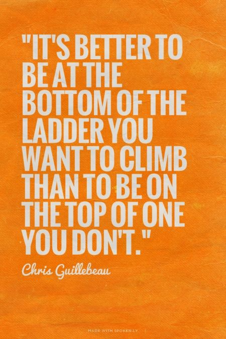 """""""It's better to be at the bottom of the ladder you want to climb than to be on the top of one you don't."""" - Chris Guillebeau:"""