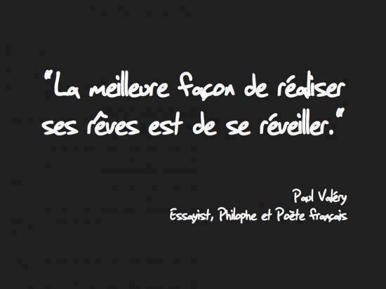 """"""" La meilleure façon de réaliser ses rêves est de réveiller """"  Paul Valéry"""