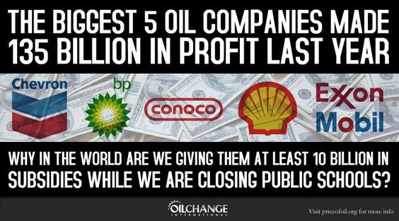 The Biggest 5 Oil companies made 135 Billion in Profit last year.  Why in the world are we giving them at least 10 Billion in Subsidies while we are Closing Public Schools?    http://priceofoil.org