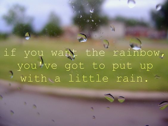 If you want the rainbow, you've got to put up with a little rain.