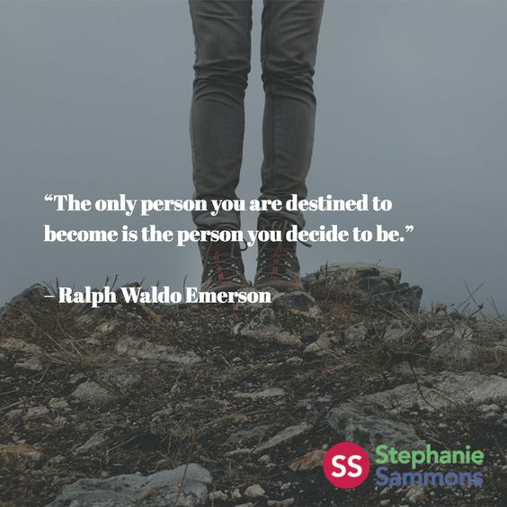 """The only person you are destined to become is the person you decide to be.""   – Ralph Waldo Emerson"