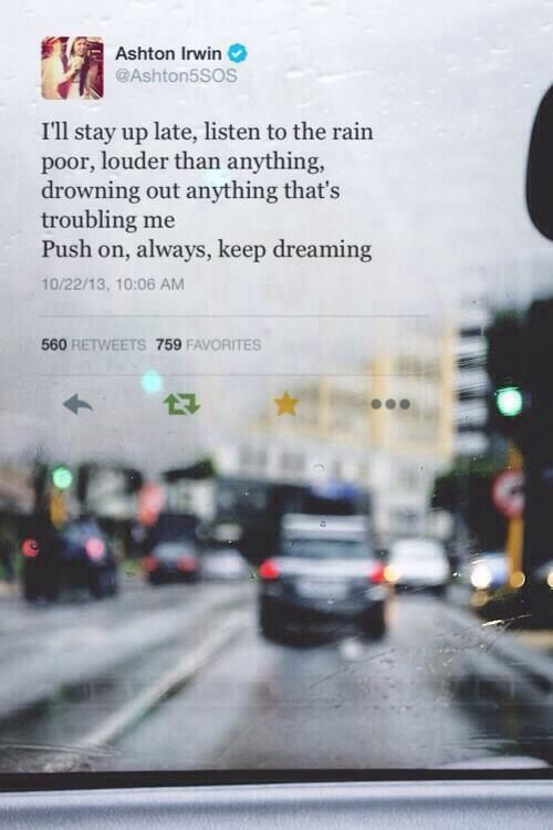 I'll stay up late, listen to the rain poor, louder than anything, drowning out anything that's troubling me. Push on, always, keep dreaming