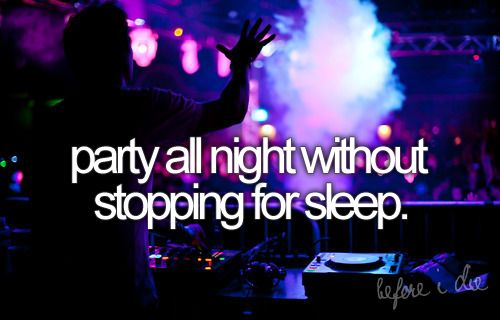 before I die I'm gonna.. party all night without stopping for sleep.