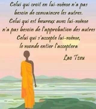 """""""Celui qui croit en lui-même n'a pas besoin de convaincre les autres. Celui qui est heureux avec lui-même n'a pas besoin de l'approbation des autres. Celui qui s'accepte lui-même, le monde entier l'acceptera."""" - [Lao Tzeu]"""
